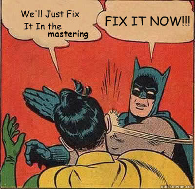 batman meme, we'll fix it in the stem mastering