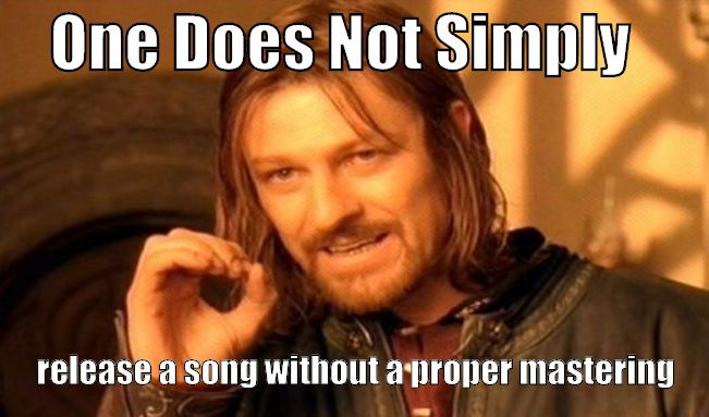 one does not simply release a song without a proper mastering meme